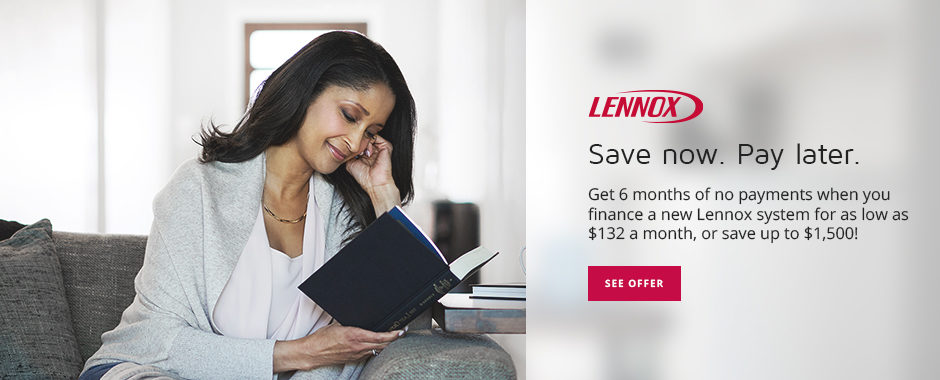 Lennox Save now. Pay later. Get 6 months of no payments when you finance a new Lennox system for as low as $132 a month, or save up to $1,500!
